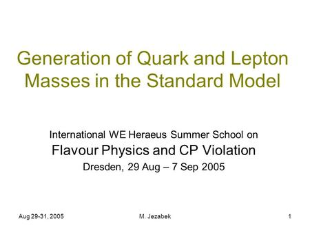 Aug 29-31, 2005M. Jezabek1 Generation of Quark and Lepton Masses in the Standard Model International WE Heraeus Summer School on Flavour Physics and CP.
