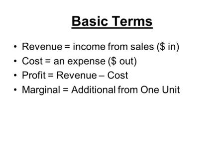 Basic Terms Revenue = income from sales ($ in) Cost = an expense ($ out) Profit = Revenue – Cost Marginal = Additional from One Unit.