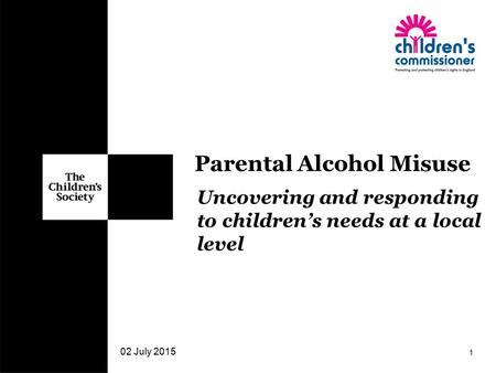 Uncovering and responding to children's needs at a local level 02 July 2015 1 Parental Alcohol Misuse.