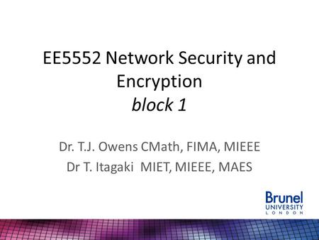 EE5552 Network Security and Encryption block 1 Dr. T.J. Owens CMath, FIMA, MIEEE Dr T. Itagaki MIET, MIEEE, MAES.