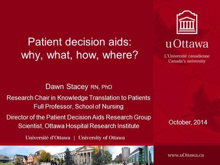 Patient decision aids: why, what, how, where? Dawn Stacey RN, PhD Research Chair in Knowledge Translation to Patients Full Professor, School of Nursing.