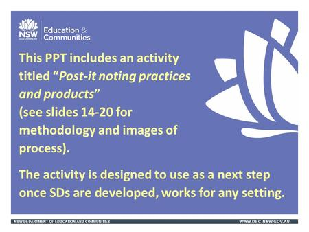 "NSW DEPARTMENT OF EDUCATION AND COMMUNITIES WWW.DEC.NSW.GOV.AU This PPT includes an activity titled ""Post-it noting practices and products"" (see slides."
