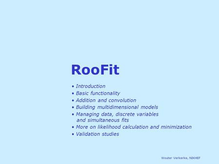 Wouter Verkerke, NIKHEF RooFit Introduction Basic functionality Addition and convolution Building multidimensional models Managing data, discrete variables.