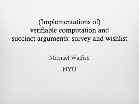 (Implementations of) verifiable computation and succinct arguments: survey and wishlist Michael Walfish NYU.