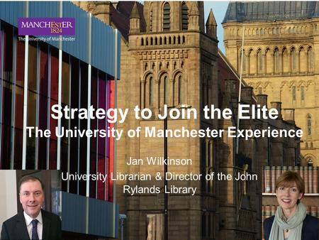Strategy to Join the Elite The University of Manchester Experience Jan Wilkinson University Librarian & Director of the John Rylands Library.