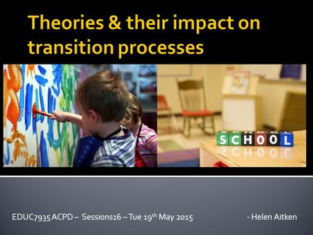 EDUC7935 ACPD – Sessions16 – Tue 19 th May 2015 - Helen Aitken.