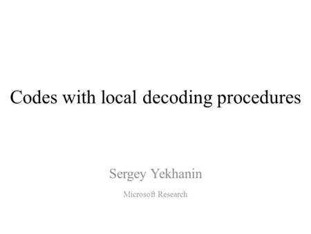 Codes with local decoding procedures Sergey Yekhanin Microsoft Research.