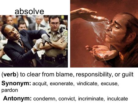 Absolve (verb) to clear from blame, responsibility, or guilt Synonym: acquit, exonerate, vindicate, excuse, pardon Antonym: condemn, convict, incriminate,