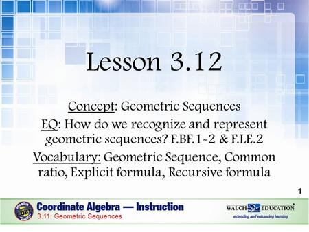 Lesson 3.12 Concept: Geometric Sequences EQ: How do we recognize and represent geometric sequences? F.BF.1-2 & F.LE.2 Vocabulary: Geometric Sequence, Common.