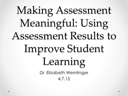 Making Assessment Meaningful: Using Assessment Results to Improve Student Learning Dr. Elizabeth Wemlinger 4.7.15.