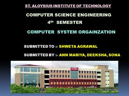ST. ALOYSIUS INSTITUTE OF TECHNOLOGY COMPUTER SCIENCE ENGINEERING 4 th SEMESTER COMPUTER SYSTEM ORGAINZATION SUBMITTED TO :- SHWETA AGRAWAL SUBMITTED BY.