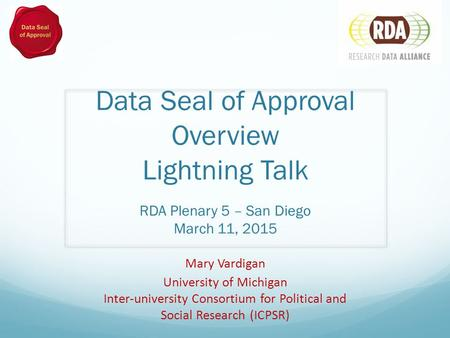 Data Seal of Approval Overview Lightning Talk RDA Plenary 5 – San Diego March 11, 2015 Mary Vardigan University of Michigan Inter-university Consortium.