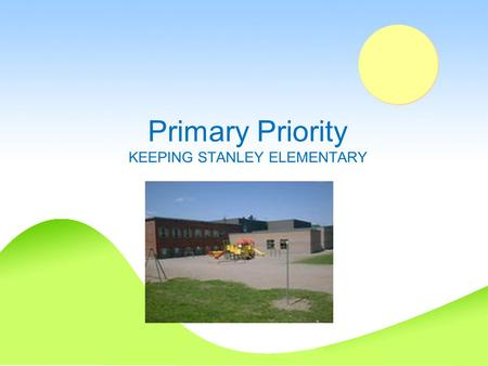 Primary Priority KEEPING STANLEY ELEMENTARY. From the Stanley Elementary PSSC On behalf of the Stanley Elementary PSSC we wish to express our concern.