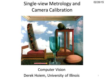 Single-view Metrology and Camera Calibration Computer Vision Derek Hoiem, University of Illinois 02/26/15 1.