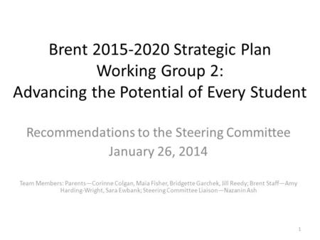 Brent 2015-2020 Strategic Plan Working Group 2: Advancing the Potential of Every Student Recommendations to the Steering Committee January 26, 2014 Team.