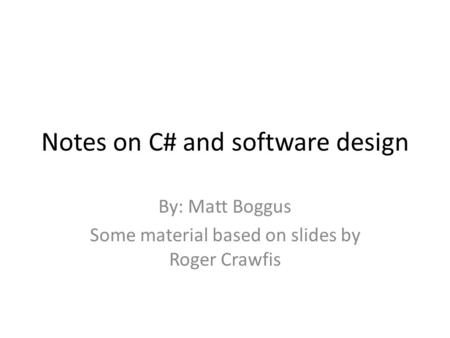 Notes on C# and software design By: Matt Boggus Some material based on slides by Roger Crawfis.