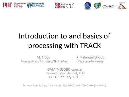 Introduction to and basics of processing with TRACK M. Floyd K. Palamartchouk Massachusetts Institute of Technology Newcastle University GAMIT-GLOBK course.