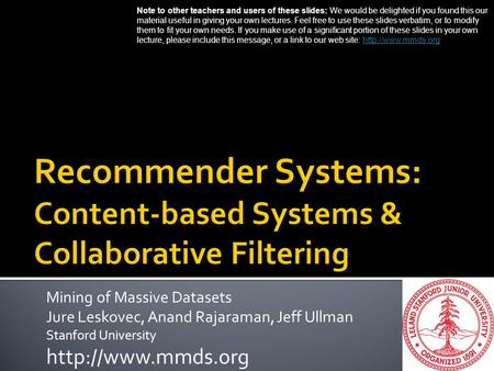 Mining of Massive Datasets Jure Leskovec, Anand Rajaraman, Jeff Ullman Stanford University  Note to other teachers and users of these.