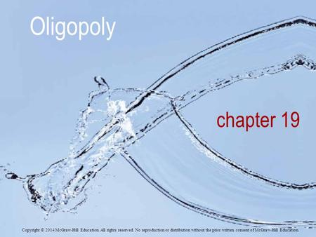 Oligopoly chapter 19 Copyright © 2014 McGraw-Hill Education. All rights reserved. No reproduction or distribution without the prior written consent of.