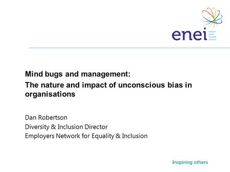 Mind bugs and management: The nature and impact of unconscious bias in organisations Dan Robertson Diversity & Inclusion Director Employers Network for.