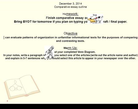 December 3, 2014 Comparative essay outline Ho mework: F inish comparative essay outline Bring BYOT for tomorrow if you plan on typing your rough draft.
