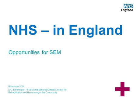 Www.england.nhs.uk NHS – in England Opportunities for SEM November 2014 Dr J Etherington FFSEM and National Clinical Director for Rehabilitation and Recovering.