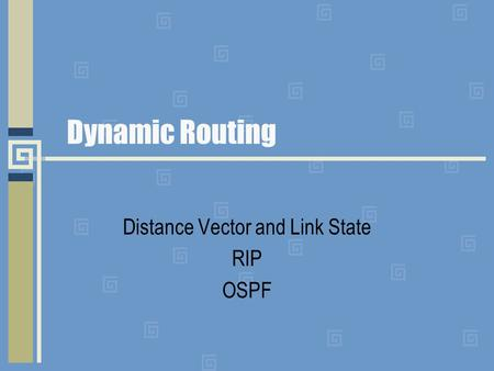 Dynamic Routing Distance Vector and Link State RIP OSPF.