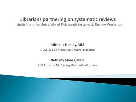 Michelle Henley, MLS San Francisco General Hospital Bethany Myers, MLIS UCLA Louise M. Darling Biomedical Library.