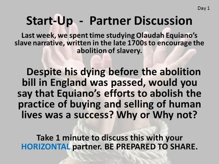Start-Up - Partner Discussion Last week, we spent time studying Olaudah Equiano's slave narrative, written in the late 1700s to encourage the abolition.