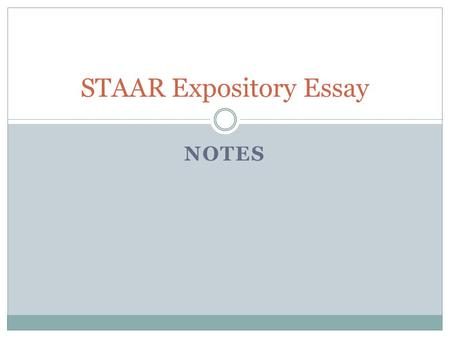 NOTES STAAR Expository Essay. ANALYZING THE PROMPT AND WRITING THE EXPOSITORY ESSAY STAAR Expository Essay.
