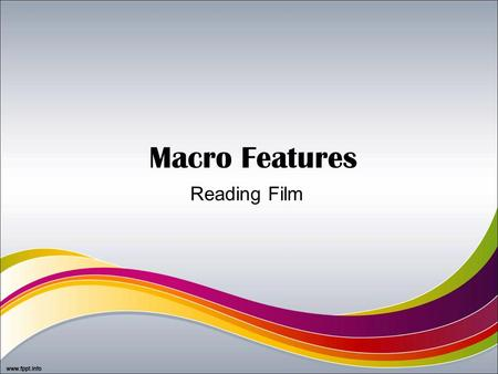 Macro Features Reading Film. Macro Features Micro features: –Camera –Editing –Lighting –Sound –Colour –Mise-en-scene Macro features: –Genre –Narrative.