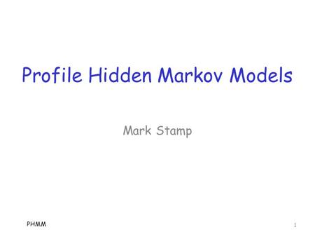 "Profile Hidden Markov Models PHMM 1 Mark Stamp. Hidden Markov Models  Here, we assume you know about HMMs o If not, see ""A revealing introduction to."