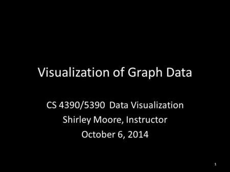 Visualization of Graph Data CS 4390/5390 Data Visualization Shirley Moore, Instructor October 6, 2014 1.