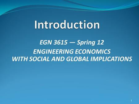 EGN 3615 — Spring 12 ENGINEERING ECONOMICS WITH SOCIAL AND GLOBAL IMPLICATIONS 1.