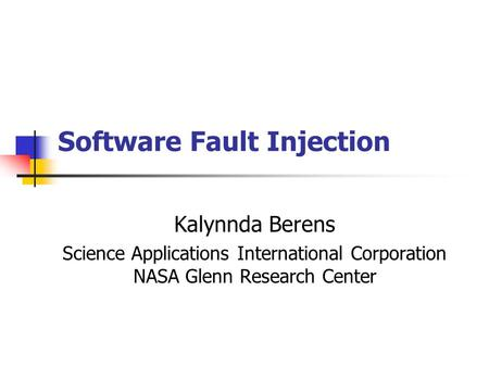 Software Fault Injection Kalynnda Berens Science Applications International Corporation NASA Glenn Research Center.
