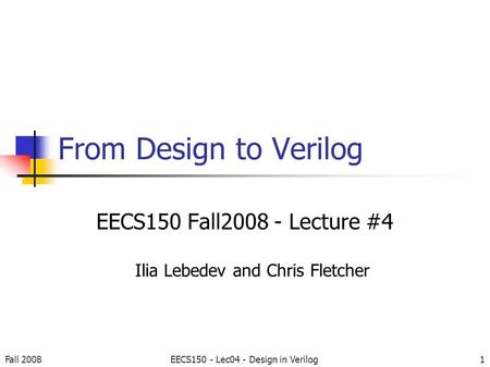 1 From Design to Verilog EECS150 Fall2008 - Lecture #4 Ilia Lebedev and Chris Fletcher Fall 2008EECS150 - Lec04 - Design in Verilog.