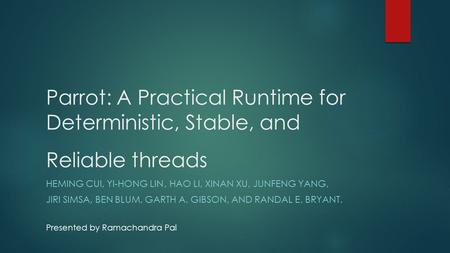 Parrot: A Practical Runtime for Deterministic, Stable, and Reliable threads HEMING CUI, YI-HONG LIN, HAO LI, XINAN XU, JUNFENG YANG, JIRI SIMSA, BEN BLUM,