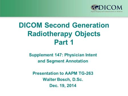 DICOM Second Generation Radiotherapy Objects Part 1 Supplement 147: Physician Intent and Segment Annotation Presentation to AAPM TG-263 Walter Bosch, D.Sc.