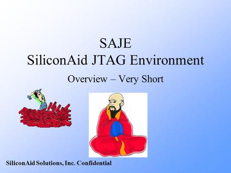 SiliconAid Solutions, Inc. Confidential SAJE SiliconAid JTAG Environment Overview – Very Short.