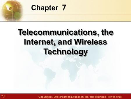 7.1 Copyright © 2014 Pearson Education, Inc. publishing as Prentice Hall 7 Chapter Telecommunications, the Internet, and Wireless Technology.