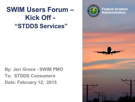"Federal Aviation Administration SWIM Users Forum – Kick Off - ""STDDS Services"" By: Jeri Groce - SWIM PMO To: STDDS Consumers Date: February 12, 2015."
