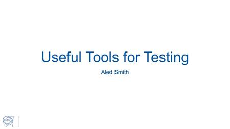 Useful Tools for Testing Aled Smith. This presentation will be looking at two useful tools for performing tests: 1. Virtual Machine Creator https://svn.cern.ch/reps/en-ice-svn/trunk/utilities/SIC/virtual-environment-setup/vm_creator/