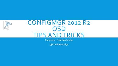 CONFIGMGR 2012 R2 OSD TIPS AND TRICKS Presenter - Fred