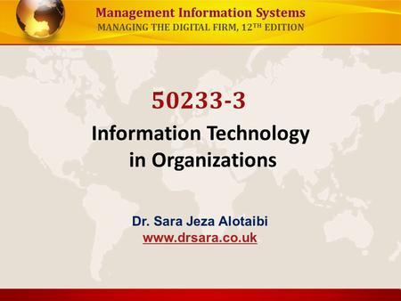 Management Information Systems MANAGING THE DIGITAL FIRM, 12 TH EDITION Information Technology in Organizations 50233-3 Dr. Sara Jeza Alotaibi www.drsara.co.uk.