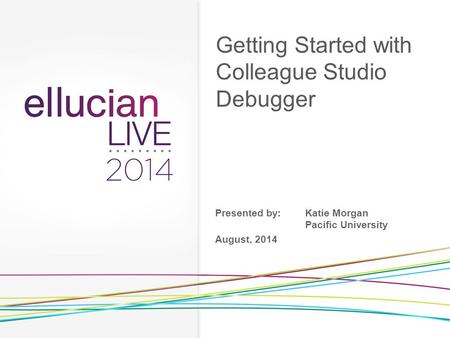 Getting Started with Colleague Studio Debugger Presented by:Katie Morgan Pacific University August, 2014.