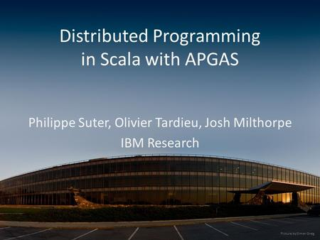 Distributed Programming in Scala with APGAS Philippe Suter, Olivier Tardieu, Josh Milthorpe IBM Research Picture by Simon Greig.