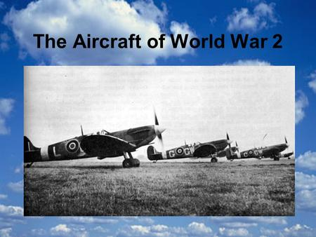The Aircraft of World War 2. The Spitfire The Spitfire was a very fast fighter plane with one engine and a propeller with 2 blades. It had two cannons.