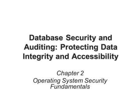 Database Security and Auditing: Protecting Data Integrity and Accessibility Chapter 2 Operating System Security Fundamentals.