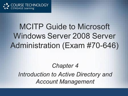 MCITP Guide to Microsoft Windows Server 2008 Server Administration (Exam #70-646) Chapter 4 Introduction to Active Directory and Account Management.