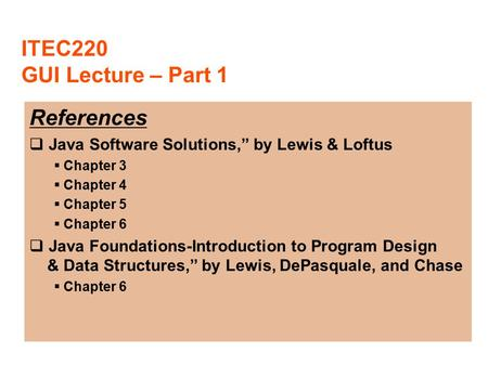 "ITEC220 GUI Lecture – Part 1 References  Java Software Solutions,"" by Lewis & Loftus  Chapter 3  Chapter 4  Chapter 5  Chapter 6  Java Foundations-Introduction."